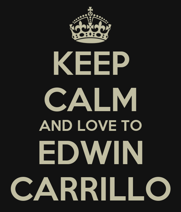 KEEP CALM AND LOVE TO EDWIN CARRILLO