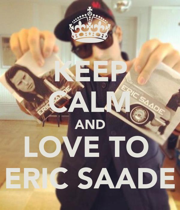 KEEP CALM AND LOVE TO  ERIC SAADE