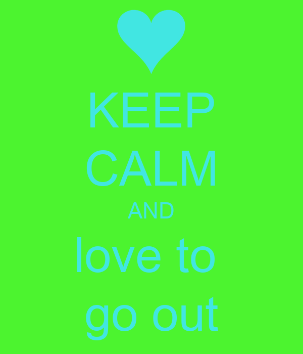 KEEP CALM AND love to  go out