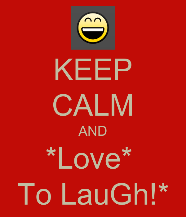 KEEP CALM AND *Love*  To LauGh!*