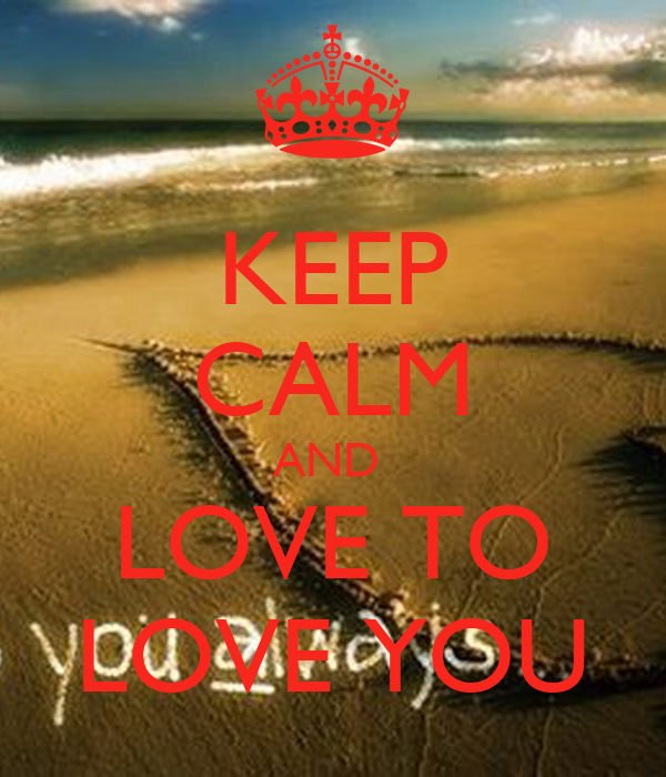 KEEP CALM AND   LOVE TO  LOVE YOU