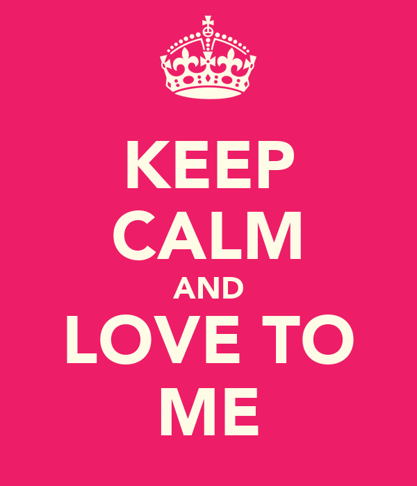 KEEP CALM AND LOVE TO ME