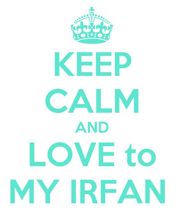 KEEP CALM AND LOVE to MY IRFAN