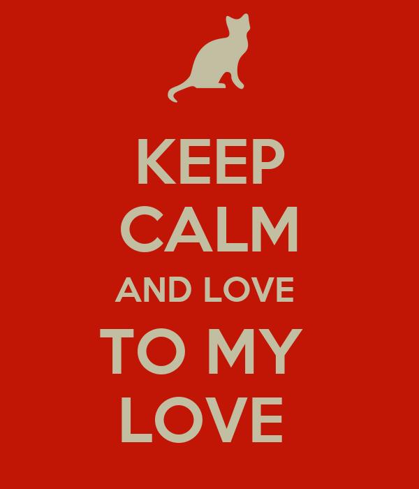 KEEP CALM AND LOVE  TO MY  LOVE