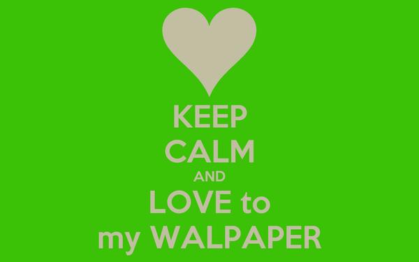 KEEP CALM AND LOVE to my WALPAPER