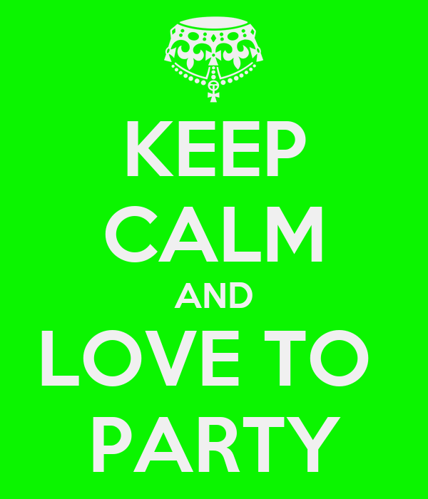 KEEP CALM AND LOVE TO  PARTY