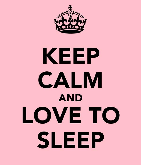 KEEP CALM AND LOVE TO SLEEP