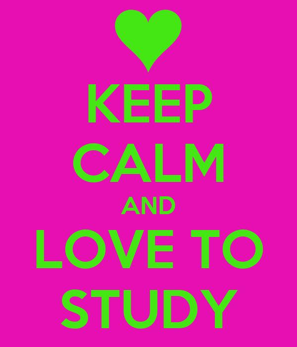 KEEP CALM AND LOVE TO STUDY