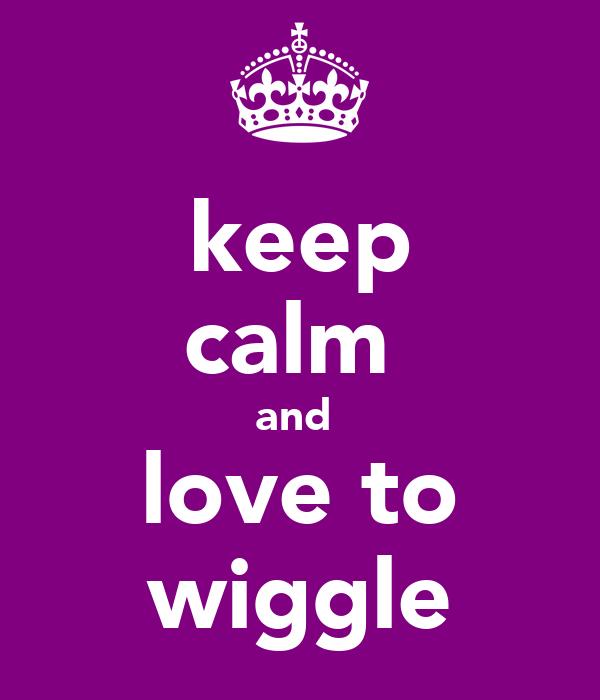 keep calm  and  love to wiggle