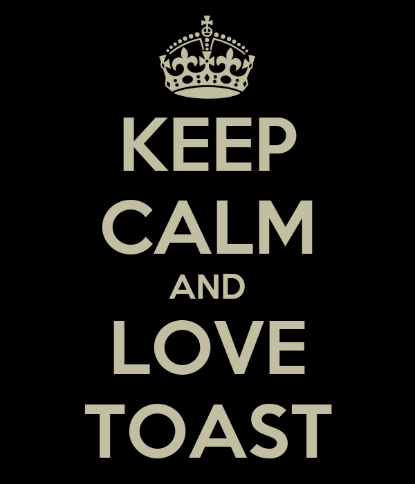 KEEP CALM AND LOVE TOAST