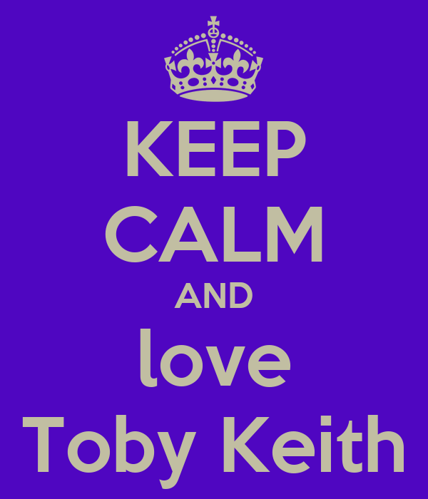 KEEP CALM AND love Toby Keith