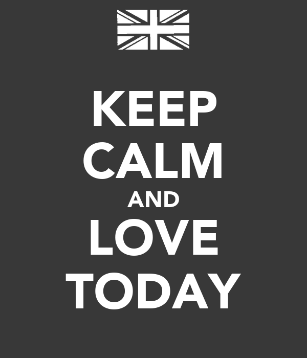 KEEP CALM AND LOVE TODAY