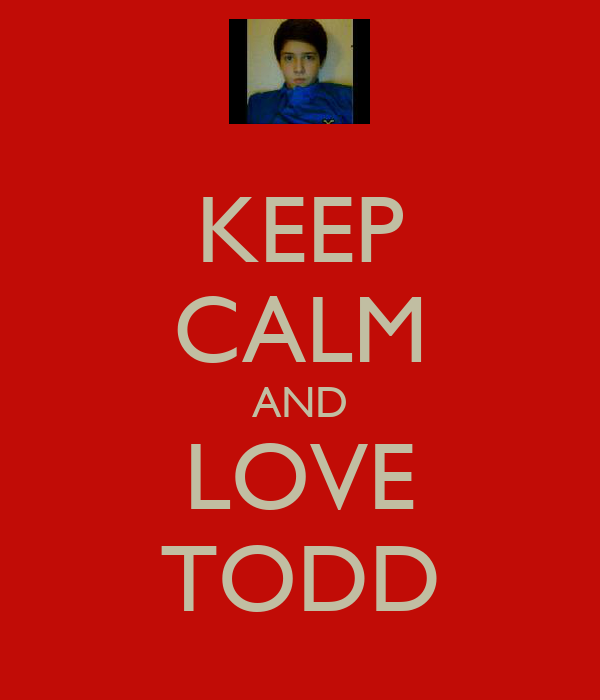 KEEP CALM AND LOVE TODD