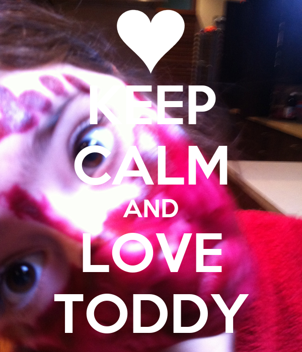 KEEP CALM AND LOVE TODDY