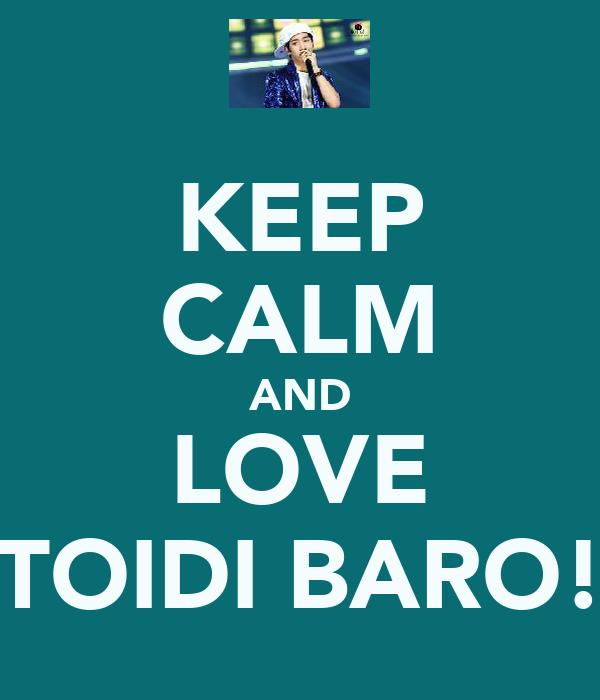 KEEP CALM AND LOVE TOIDI BARO!
