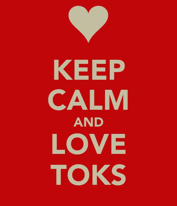 KEEP CALM AND LOVE TOKS