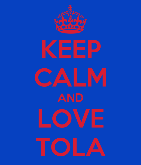 KEEP CALM AND LOVE TOLA