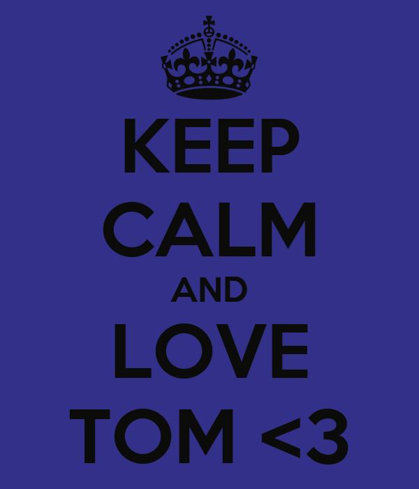KEEP CALM AND LOVE TOM <3