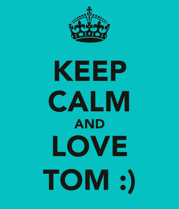 KEEP CALM AND LOVE TOM :)