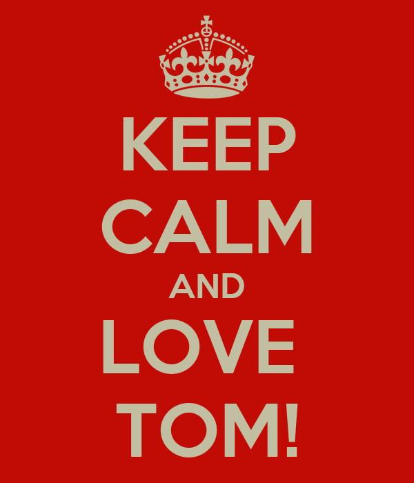 KEEP CALM AND LOVE  TOM!
