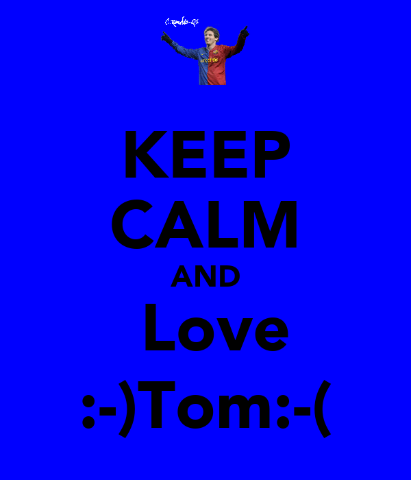 KEEP CALM AND  Love :-)Tom:-(