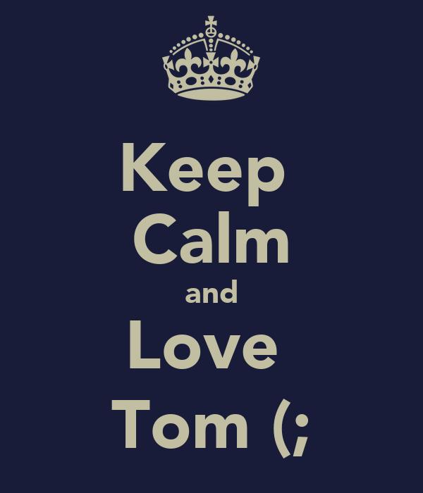 Keep  Calm and Love  Tom (;