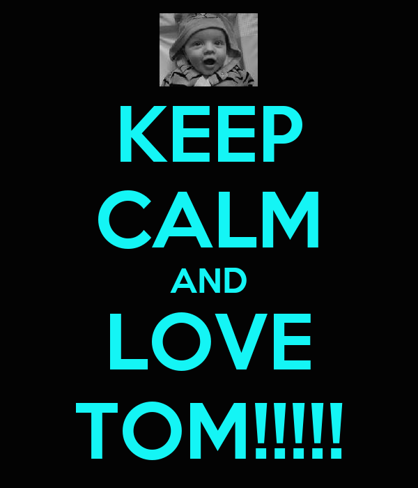 KEEP CALM AND LOVE TOM!!!!!