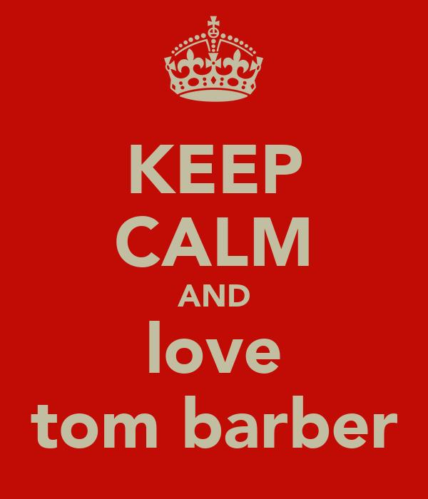 KEEP CALM AND love tom barber