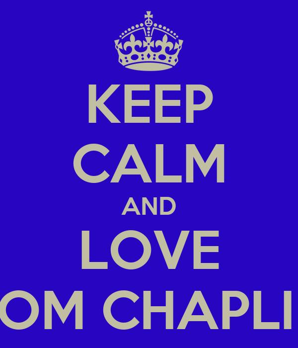 KEEP CALM AND LOVE TOM CHAPLIN