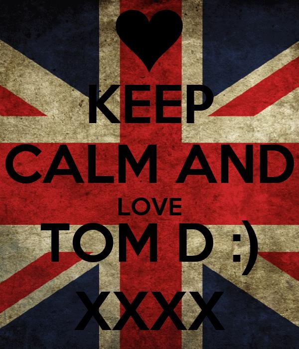 KEEP CALM AND LOVE TOM D :) XXXX