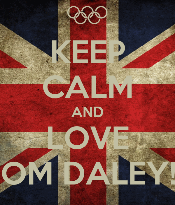KEEP CALM AND LOVE TOM DALEY!!