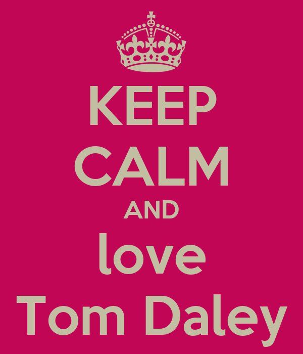 KEEP CALM AND love Tom Daley