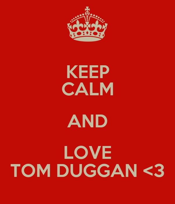 KEEP CALM AND LOVE TOM DUGGAN <3