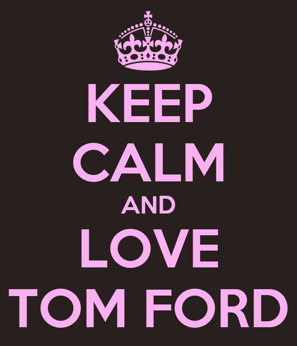 KEEP CALM AND LOVE TOM FORD