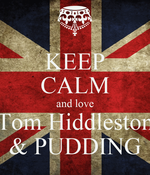 KEEP CALM and love Tom Hiddleston & PUDDING