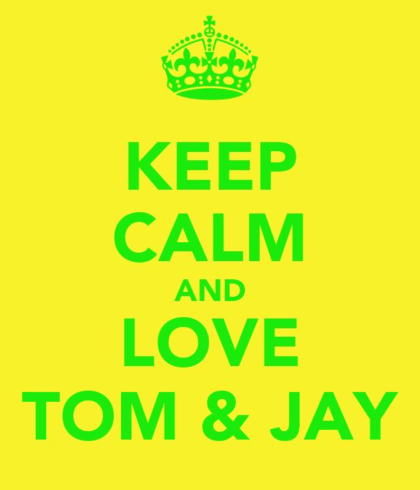 KEEP CALM AND LOVE TOM & JAY