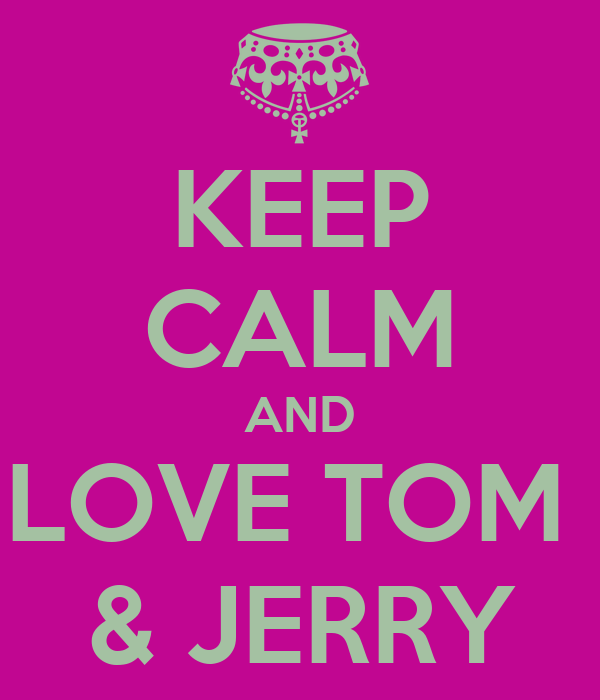 KEEP CALM AND LOVE TOM  & JERRY
