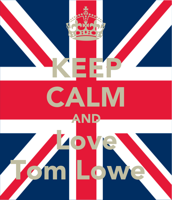 KEEP CALM AND Love Tom Lowe ♥