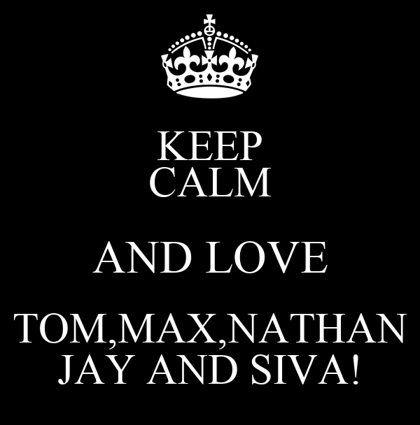KEEP CALM AND LOVE TOM,MAX,NATHAN JAY AND SIVA!