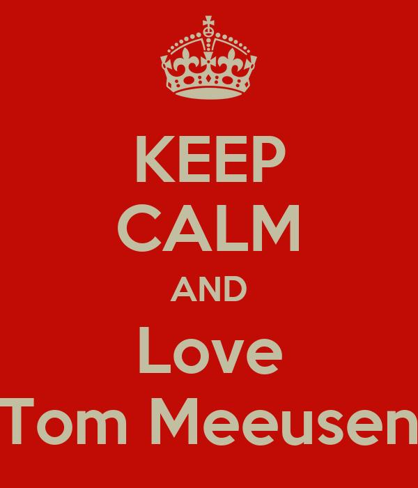 KEEP CALM AND Love Tom Meeusen