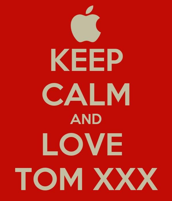 KEEP CALM AND LOVE  TOM XXX