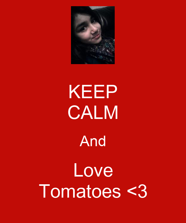 KEEP CALM And Love Tomatoes <3