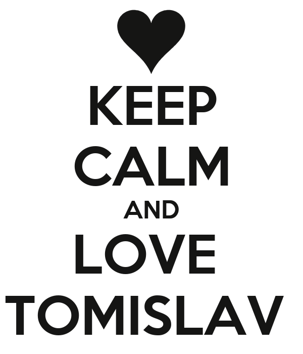 KEEP CALM AND LOVE  TOMISLAV