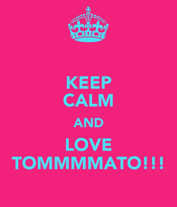 KEEP CALM AND LOVE TOMMMMATO!!!