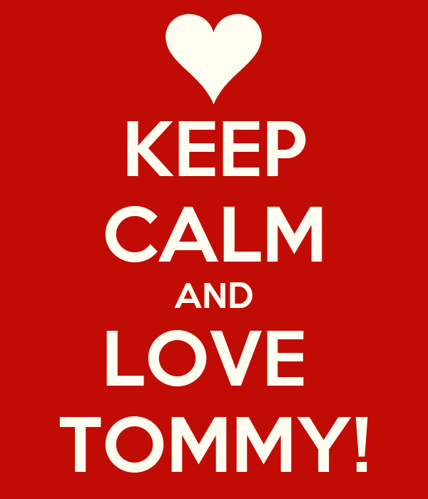 KEEP CALM AND LOVE  TOMMY!