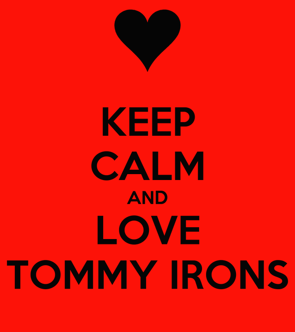 KEEP CALM AND LOVE TOMMY IRONS