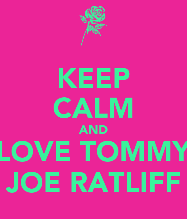 KEEP CALM AND LOVE TOMMY JOE RATLIFF