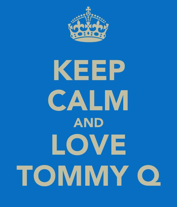 KEEP CALM AND LOVE TOMMY Q