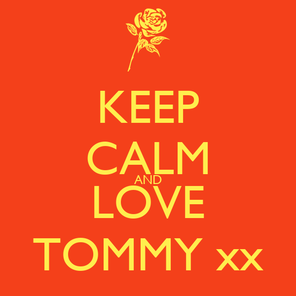 KEEP CALM AND LOVE TOMMY xx