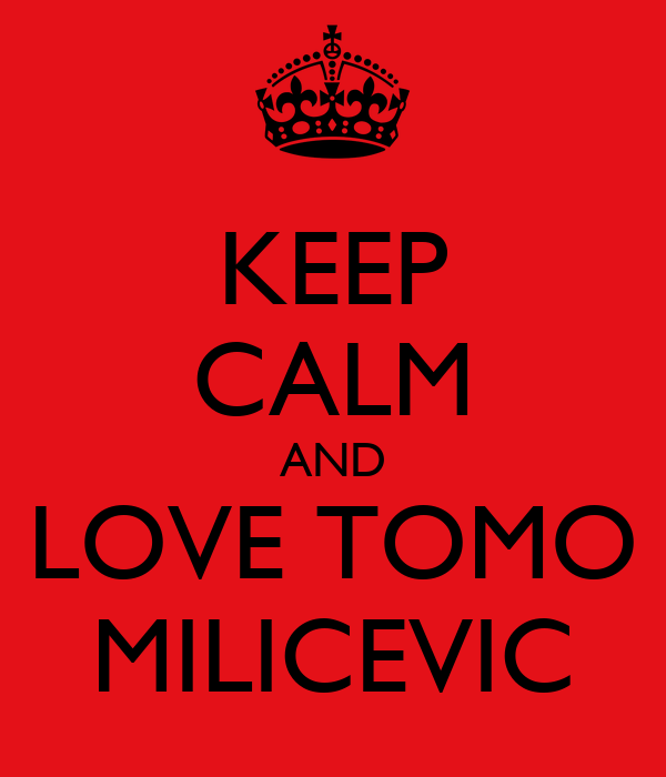 KEEP CALM AND LOVE TOMO MILICEVIC